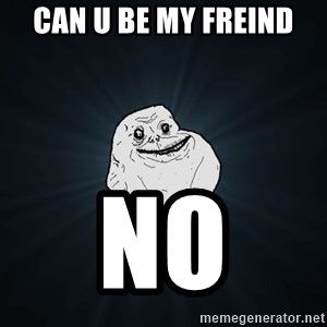 Forever Alone - can u be my freind no