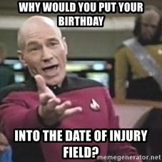 Captain Picard - why would you put your birthday into the date of injury field?