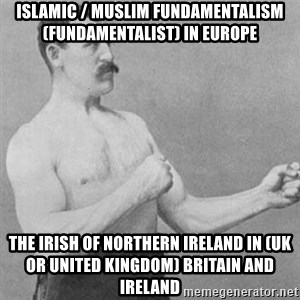 overly manly man - Islamic / Muslim Fundamentalism (Fundamentalist) in Europe  The Irish of Northern Ireland in (UK or United Kingdom) Britain and Ireland