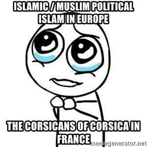 Please guy - Islamic / Muslim Political Islam in Europe  The Corsicans of Corsica in France