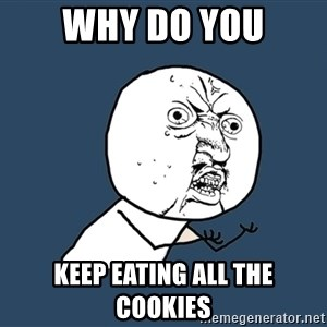 Y U No - Why do you Keep eating all the cookies