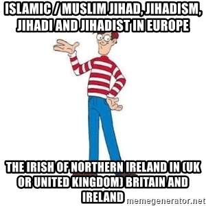 Where's Waldo - Islamic / Muslim Jihad, Jihadism, Jihadi and Jihadist in Europe  The Irish of Northern Ireland in (UK or United Kingdom) Britain and Ireland