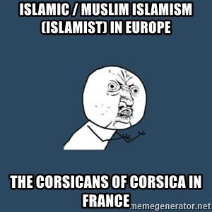 y you no - Islamic / Muslim Islamism (Islamist) in Europe  The Corsicans of Corsica in France