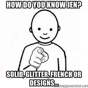 GUESS WHO YOU - How do you know Jen? Solid, Glitter, French or Designs...