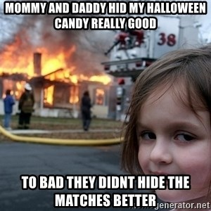 Disaster Girl - mommy and daddy hid my halloween candy really good to bad they didnt hide the matches better