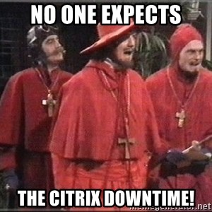 spanish inquisition - No One Expects The Citrix Downtime!