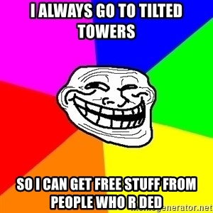 Trollface - i always go to tilted towers so i can get free stuff from people who r ded