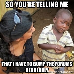 So You're Telling me - So You're Telling Me That I have to bump the forums regularly
