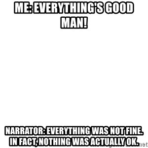 Blank Meme - Me: Everything's good man!  Narrator: Everything was not fine. In fact, nothing was actually OK.