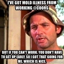 Bill Murray Caddyshack - i've got mold illness from working @coors  but if you can't work, you don't have to get up early, so i got that going for me, which is nice.