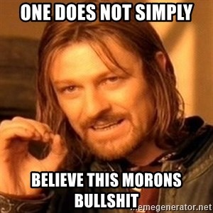 One Does Not Simply - one does not simply believe this morons bullshit