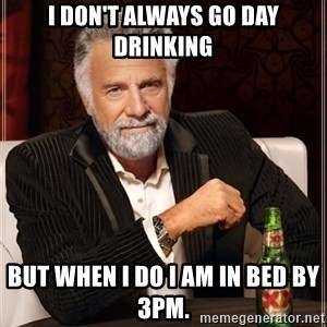 The Most Interesting Man In The World - I don't always go day drinking But when I do I am in bed by 3pm.