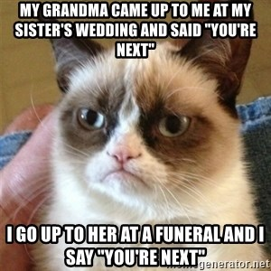 "Grumpy Cat  - My grandma came up to me at my sister's wedding and said ""you're next"" I go up to her at a funeral and I say ""you're next"""