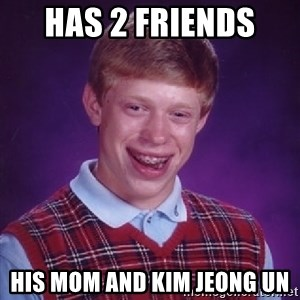 Bad Luck Brian - Has 2 friends  His mom and kim jeong un