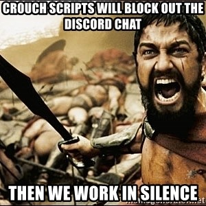 This Is Sparta Meme - CROUCH SCRIPTS WILL BLOCK OUT THE DISCORD CHAT THEN WE WORK IN SILENCE