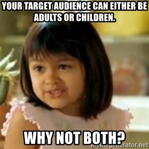 why not both girl - Your target audience can either be adults or children. Why not both?