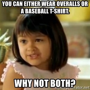 why not both girl - You can either wear overalls or a baseball t-shirt. Why not both?