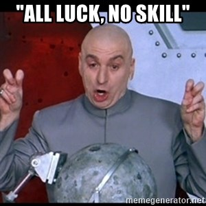 "dr. evil quote - ""All Luck, No Skill"""