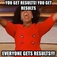 giving oprah - YOU GET RESULTS! YOU GET RESULTS EVERYONE GETS RESULTS!!!