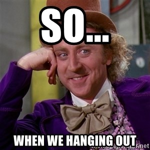 Willy Wonka - So... When we hanging out