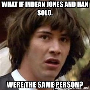 Conspiracy Keanu - What if Indean Jones and Han Solo. Were the same person?