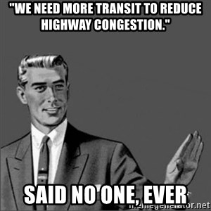 "Chill out slut - ""We need more transit to reduce highway congestion."" Said no one, ever"