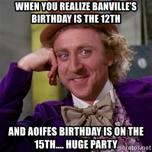 Willy Wonka - When you realize Banville's birthday is the 12th And Aoifes birthday is on the 15th.... huge party