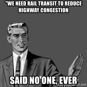"Chill out slut - ""we need rail transit to reduce highway congestion said no one, ever"
