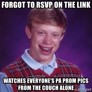Bad Luck Brian - Forgot to RSVP on the link Watches everyone's pa prom pics from the couch alone