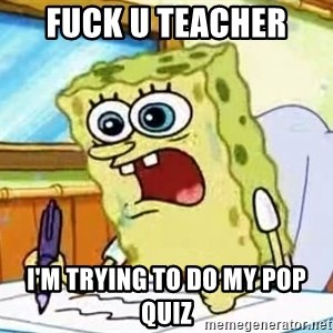 Spongebob What I Learned In Boating School Is - FUCK U TEACHER  I'M TRYING TO DO MY POP QUIZ