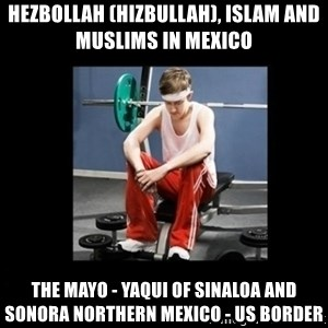 Annoying Gym Newbie - Hezbollah (Hizbullah), Islam and Muslims in Mexico  The Mayo - Yaqui of Sinaloa and Sonora Northern Mexico - US Border