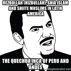 Are you serious face  - Hezbollah (Hizbullah), Shia Islam and Shiite Muslims in Latin America  The Quechua Inca of Peru and Andes