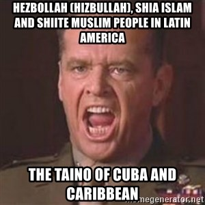 Jack Nicholson - You can't handle the truth! - Hezbollah (Hizbullah), Shia Islam and Shiite Muslim People in Latin America  The Taino of Cuba and Caribbean