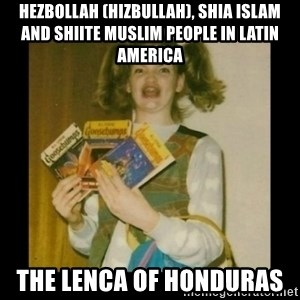 Ermahgerd Girl - Hezbollah (Hizbullah), Shia Islam and Shiite Muslim People in Latin America  The Lenca of Honduras