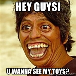 Crazy funny - Hey guys! U wanna see my toys?