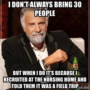 The Most Interesting Man In The World - I don't always bring 30 people But when I do it's because I recruited at the nursing home and told them it was a field trip