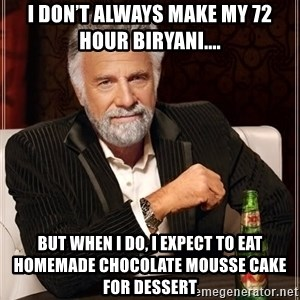 The Most Interesting Man In The World - I don't always make my 72 hour Biryani.... But when I do, i expect to eat homemade chocolate mousse cake for dessert