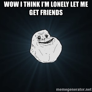 Forever Alone - Wow I think I'm lonely let me get friends