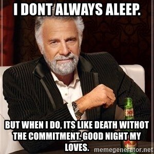 The Most Interesting Man In The World - I dont always aleep. But when i do, its like death withot the commitment. Good night my loves.