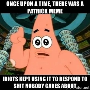 ugly barnacle patrick - Once upon a time, there was a Patrick meme Idiots kept using it to respond to shit nobody cares about