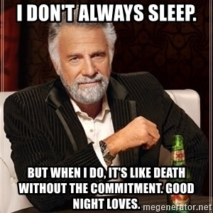 The Most Interesting Man In The World - I don't always sleep. But when I do, it's like death without the commitment. Good night Loves.
