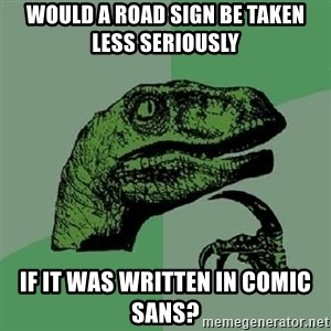 Philosoraptor - would a road sign be taken less seriously if it was written in comic sans?