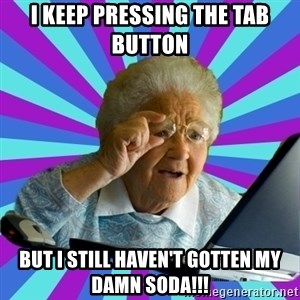 old lady - I keep pressing the tab button but I still haven't gotten my damn soda!!!