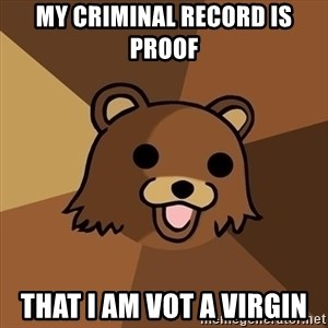 Pedobear - My criminal record is proof that I am vot a virgin