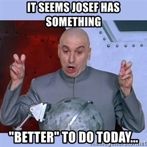 """Dr Evil meme - It seems Josef has something """"better"""" to do today..."""