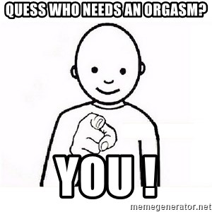 GUESS WHO YOU - Quess Who Needs An Orgasm? YOU !
