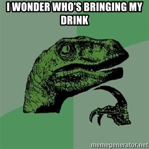 Philosoraptor - I wonder who's bringing my drink