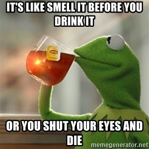 Kermit The Frog Drinking Tea - It's like smell it before you drink it Or you shut your eyes and die
