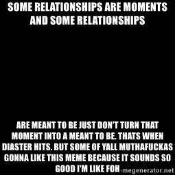 Blank Black - some relationships are moments and some relationships   are meant to be just don't turn that moment into a meant to be. Thats when diaster hits. But some of yall Muthafuckas gonna like this meme because it sounds so good I'm like FOH
