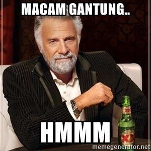 The Most Interesting Man In The World - Macam gantung.. Hmmm